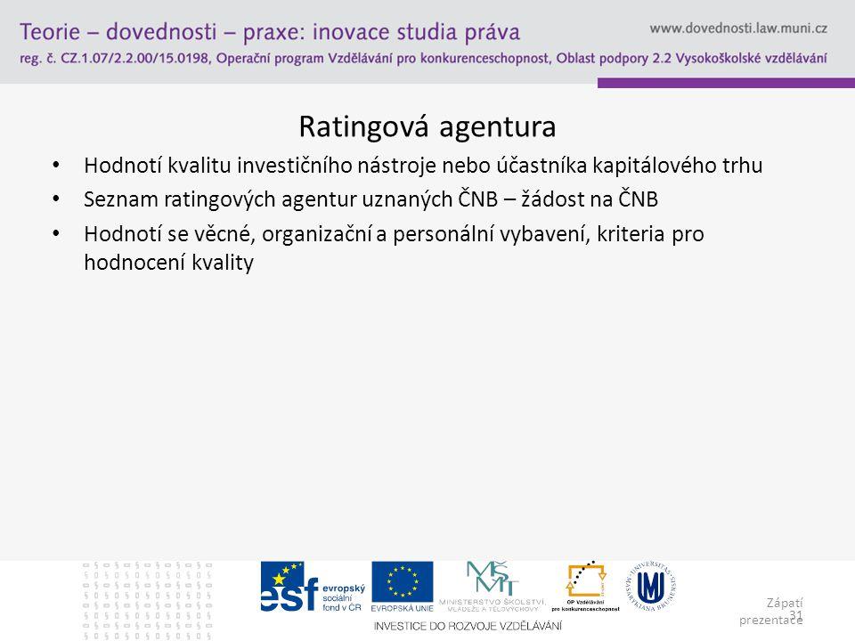 Zápatí prezentace 31 Ratingová agentura Hodnotí kvalitu investičního nástroje nebo účastníka kapitálového trhu Seznam ratingových agentur uznaných ČNB – žádost na ČNB Hodnotí se věcné, organizační a personální vybavení, kriteria pro hodnocení kvality