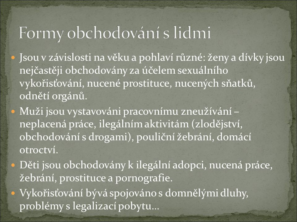 Jsou v závislosti na věku a pohlaví různé: ženy a dívky jsou nejčastěji obchodovány za účelem sexuálního vykořisťování, nucené prostituce, nucených sň