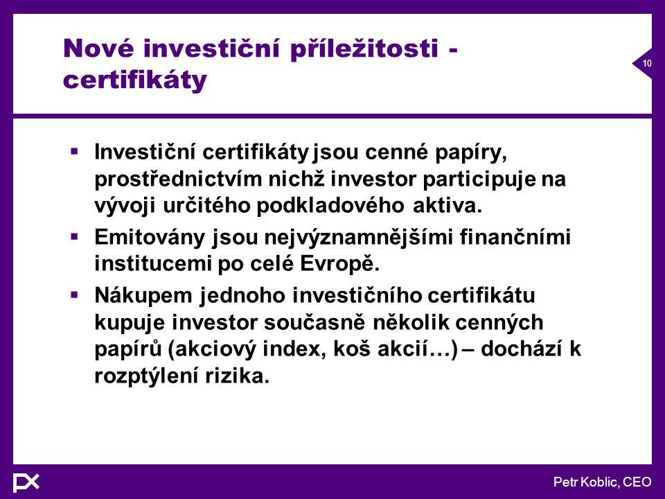 Petr Koblic, CEO 10 Nové investiční příležitosti - certifikáty  Investiční certifikáty jsou cenné papíry, prostřednictvím nichž investor participuje na vývoji určitého podkladového aktiva.