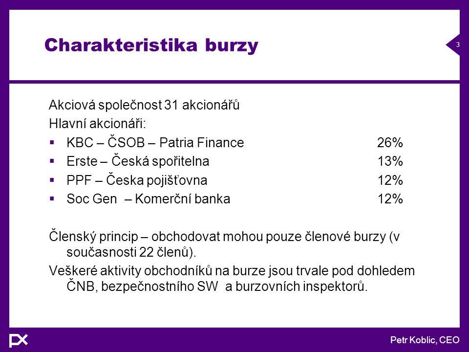Petr Koblic, CEO 3 Charakteristika burzy Akciová společnost 31 akcionářů Hlavní akcionáři:  KBC – ČSOB – Patria Finance26%  Erste – Česká spořitelna13%  PPF – Česka pojišťovna12%  Soc Gen – Komerční banka12% Členský princip – obchodovat mohou pouze členové burzy (v současnosti 22 členů).