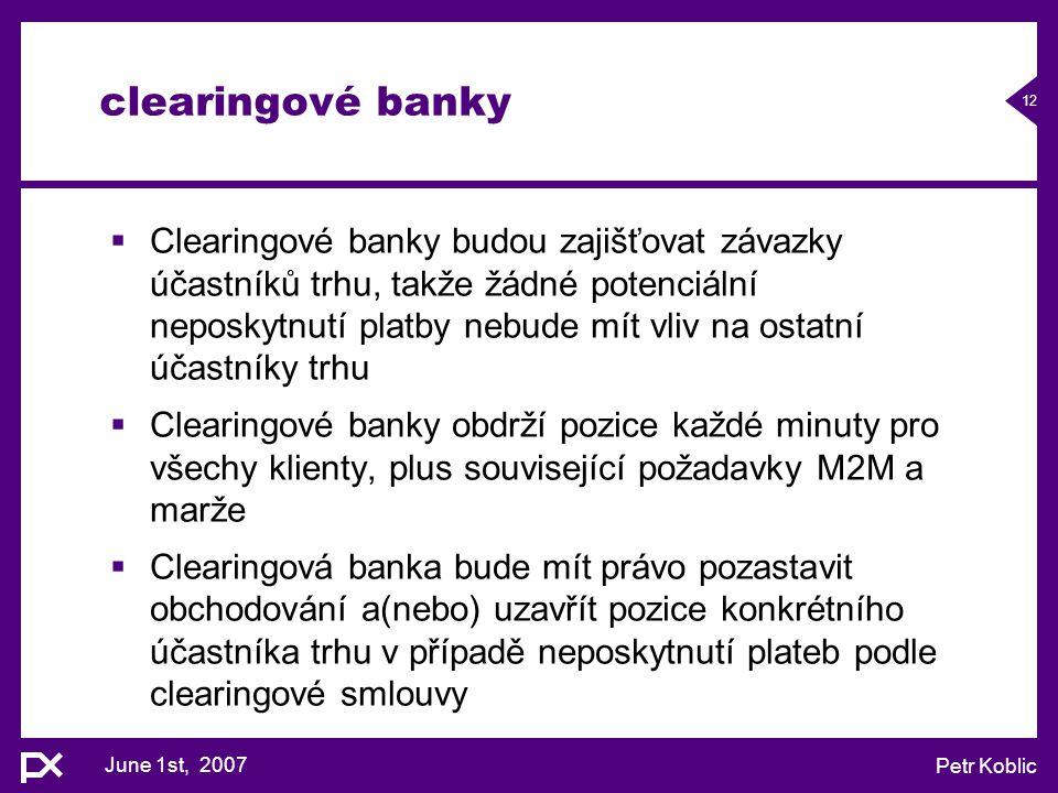 June 1st, 2007 Petr Koblic 12 clearingové banky  Clearingové banky budou zajišťovat závazky účastníků trhu, takže žádné potenciální neposkytnutí plat