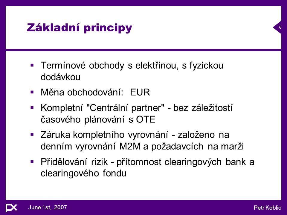 June 1st, 2007 Petr Koblic 6 Základní principy  Termínové obchody s elektřinou, s fyzickou dodávkou  Měna obchodování: EUR  Kompletní