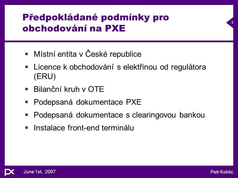 June 1st, 2007 Petr Koblic 8 Předpokládané podmínky pro obchodování na PXE  Místní entita v České republice  Licence k obchodování s elektřinou od r