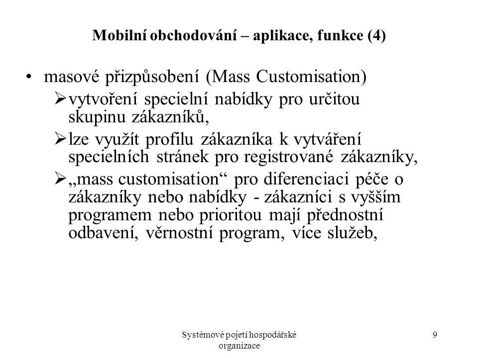 Systémové pojetí hospodářské organizace 9 Mobilní obchodování – aplikace, funkce (4) masové přizpůsobení (Mass Customisation)  vytvoření specielní na