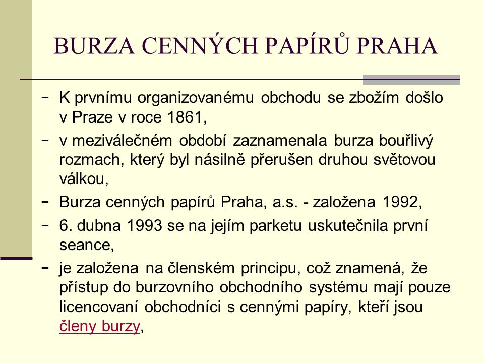 BURZA CENNÝCH PAPÍRŮ PRAHA − K prvnímu organizovanému obchodu se zbožím došlo v Praze v roce 1861, − v meziválečném období zaznamenala burza bouřlivý rozmach, který byl násilně přerušen druhou světovou válkou, − Burza cenných papírů Praha, a.s.