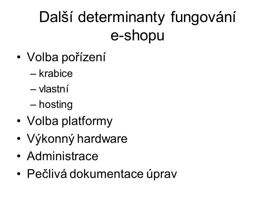 Další determinanty fungování e-shopu Volba pořízení –krabice –vlastní –hosting Volba platformy Výkonný hardware Administrace Pečlivá dokumentace úprav