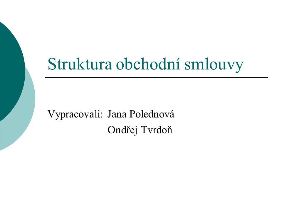 Struktura obchodní smlouvy Vypracovali: Jana Polednová Ondřej Tvrdoň
