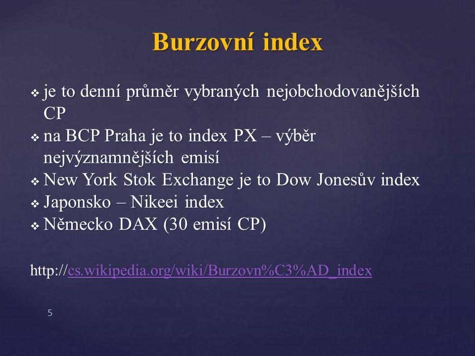  je to denní průměr vybraných nejobchodovanějších CP  na BCP Praha je to index PX – výběr nejvýznamnějších emisí  New York Stok Exchange je to Dow Jonesův index  Japonsko – Nikeei index  Německo DAX (30 emisí CP) http://cs.wikipedia.org/wiki/Burzovn%C3%AD_index cs.wikipedia.org/wiki/Burzovn%C3%AD_index Burzovní index 5