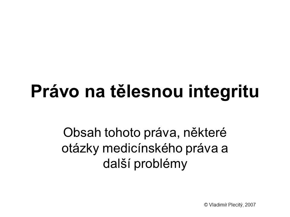 Právo na tělesnou integritu Obsah tohoto práva, některé otázky medicínského práva a další problémy © Vladimír Plecitý, 2007