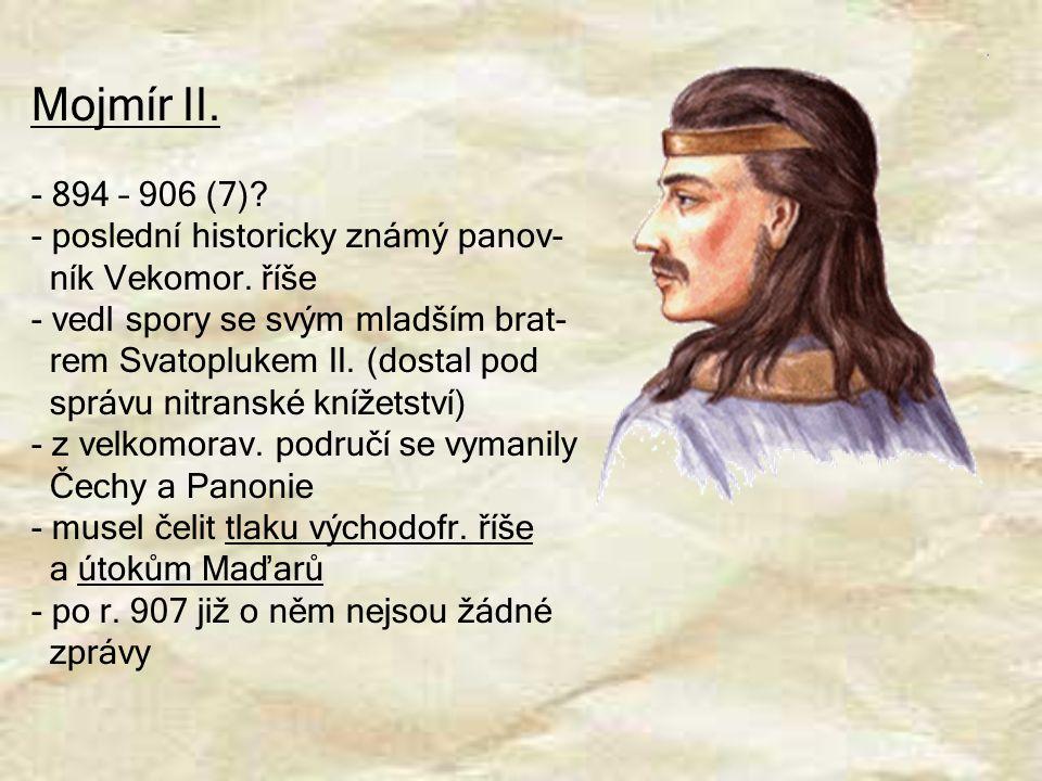 Mojmír II. - 894 – 906 (7)? - poslední historicky známý panov- ník Vekomor. říše - vedl spory se svým mladším brat- rem Svatoplukem II. (dostal pod sp