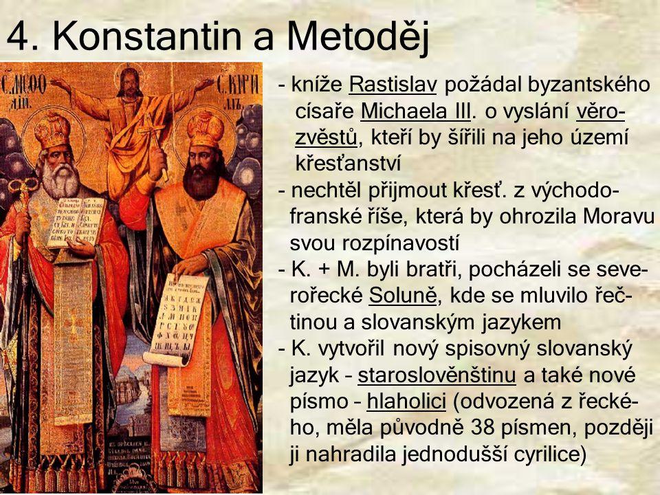 4. Konstantin a Metoděj - kníže Rastislav požádal byzantského císaře Michaela III. o vyslání věro- zvěstů, kteří by šířili na jeho území křesťanství -