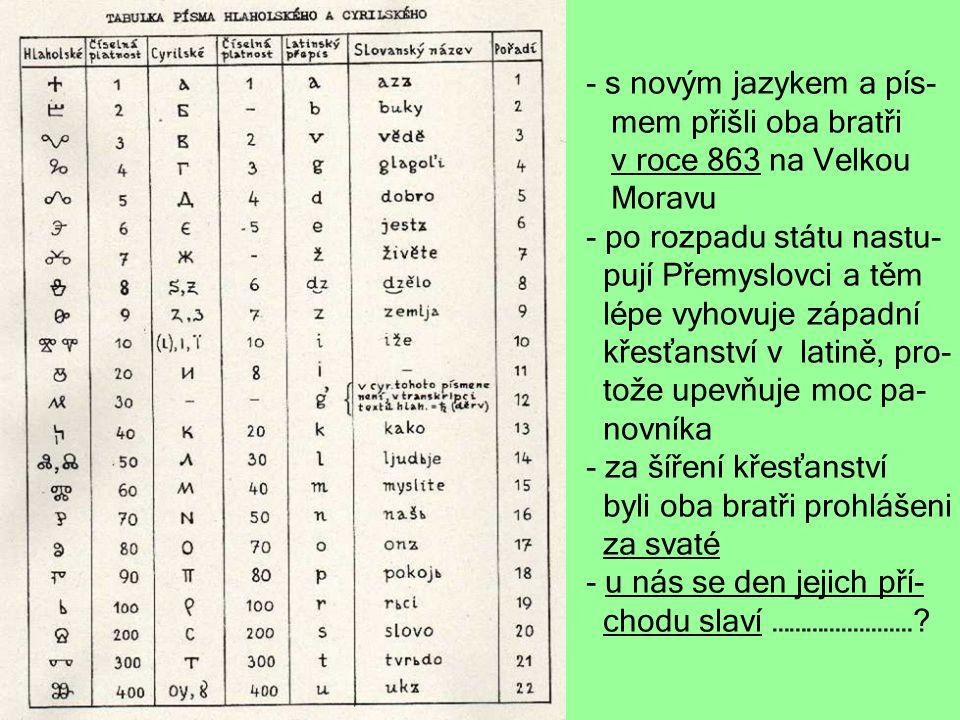 - s novým jazykem a pís- mem přišli oba bratři v roce 863 na Velkou Moravu - po rozpadu státu nastu- pují Přemyslovci a těm lépe vyhovuje západní křes