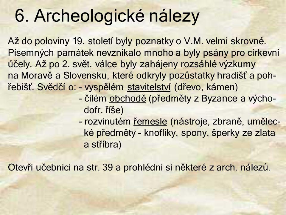 6. Archeologické nálezy Až do poloviny 19. století byly poznatky o V.M. velmi skrovné. Písemných památek nevznikalo mnoho a byly psány pro církevní úč