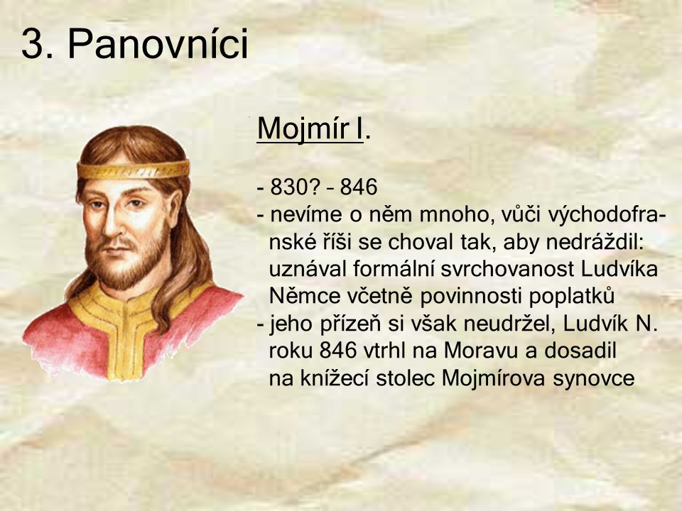 3. Panovníci Mojmír I. - 830? – 846 - nevíme o něm mnoho, vůči východofra- nské říši se choval tak, aby nedráždil: uznával formální svrchovanost Ludví