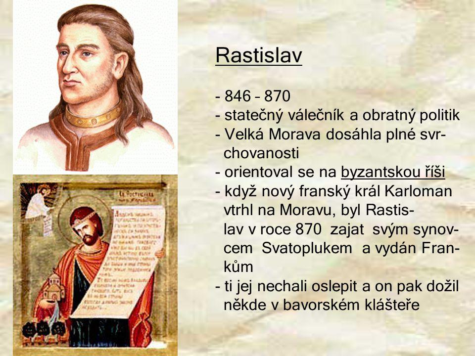 Rastislav - 846 – 870 - statečný válečník a obratný politik - Velká Morava dosáhla plné svr- chovanosti - orientoval se na byzantskou říši - když nový