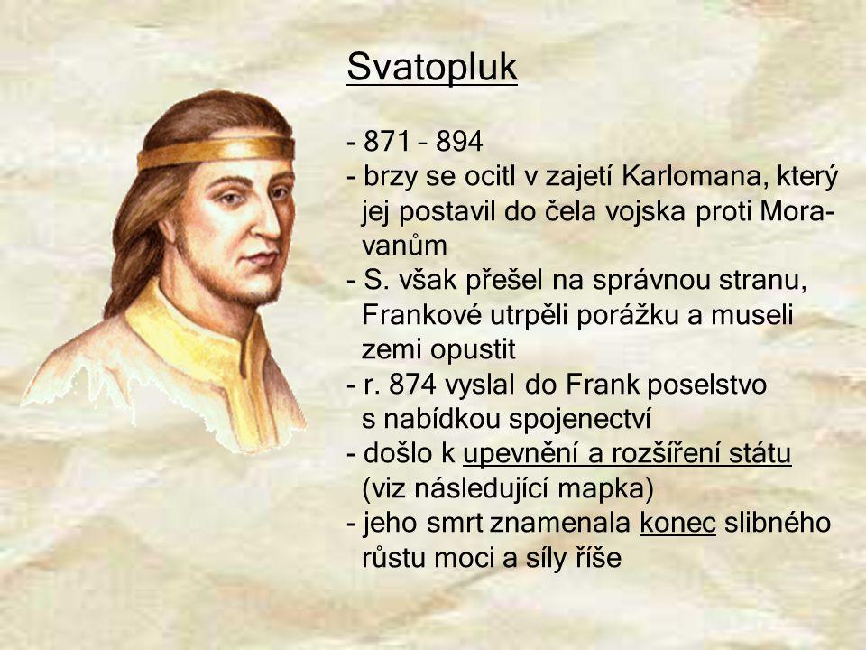Svatopluk - 871 – 894 - brzy se ocitl v zajetí Karlomana, který jej postavil do čela vojska proti Mora- vanům - S. však přešel na správnou stranu, Fra
