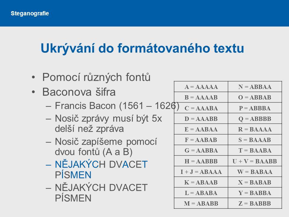 Steganografie Ukrývání do formátovaného textu Pomocí různých fontů Baconova šifra –Francis Bacon (1561 – 1626) –Nosič zprávy musí být 5x delší než zpráva –Nosič zapíšeme pomocí dvou fontů (A a B) –NĚJAKÝCH DVACET PÍSMEN A = AAAAAN = ABBAA B = AAAABO = ABBAB C = AAABAP = ABBBA D = AAABBQ = ABBBB E = AABAAR = BAAAA F = AABABS = BAAAB G = AABBAT = BAABA H = AABBBU + V = BAABB I + J = ABAAAW = BABAA K = ABAABX = BABAB L = ABABAY = BABBA M = ABABBZ = BABBB