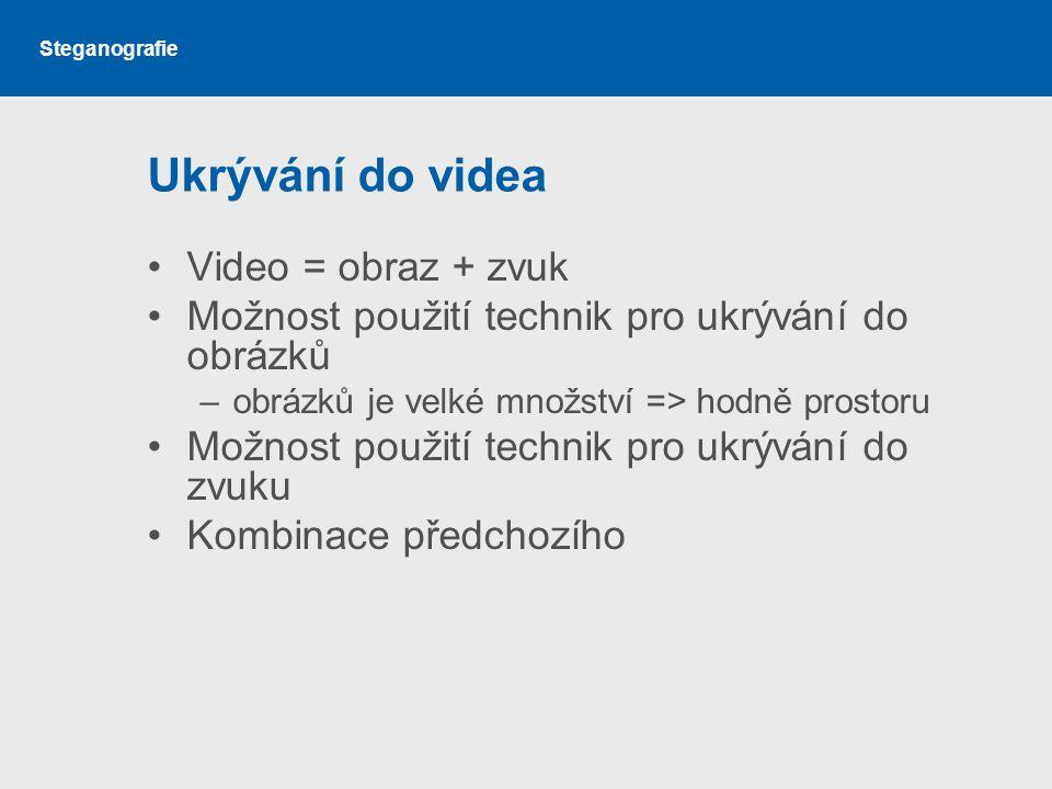 Steganografie Ukrývání do videa Video = obraz + zvuk Možnost použití technik pro ukrývání do obrázků –obrázků je velké množství => hodně prostoru Možnost použití technik pro ukrývání do zvuku Kombinace předchozího