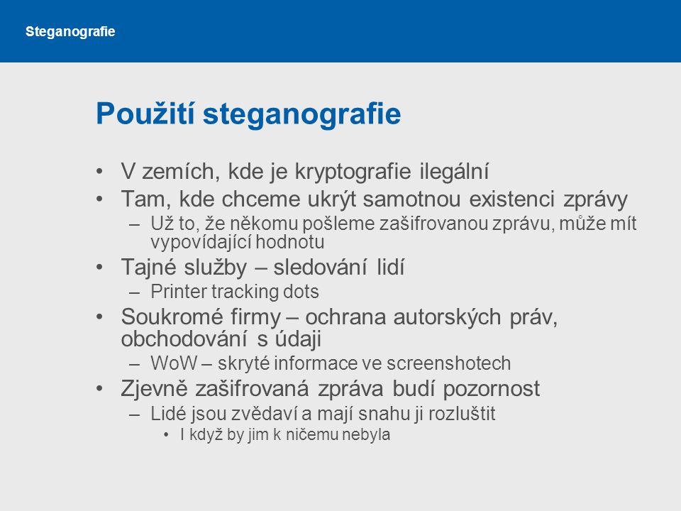 Steganografie Použití steganografie V zemích, kde je kryptografie ilegální Tam, kde chceme ukrýt samotnou existenci zprávy –Už to, že někomu pošleme zašifrovanou zprávu, může mít vypovídající hodnotu Tajné služby – sledování lidí –Printer tracking dots Soukromé firmy – ochrana autorských práv, obchodování s údaji –WoW – skryté informace ve screenshotech Zjevně zašifrovaná zpráva budí pozornost –Lidé jsou zvědaví a mají snahu ji rozluštit I když by jim k ničemu nebyla