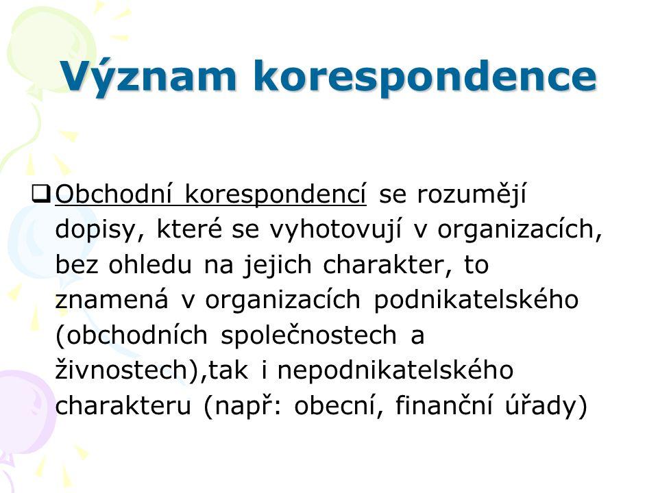 Význam korespondence  Obchodní korespondencí se rozumějí dopisy, které se vyhotovují v organizacích, bez ohledu na jejich charakter, to znamená v org