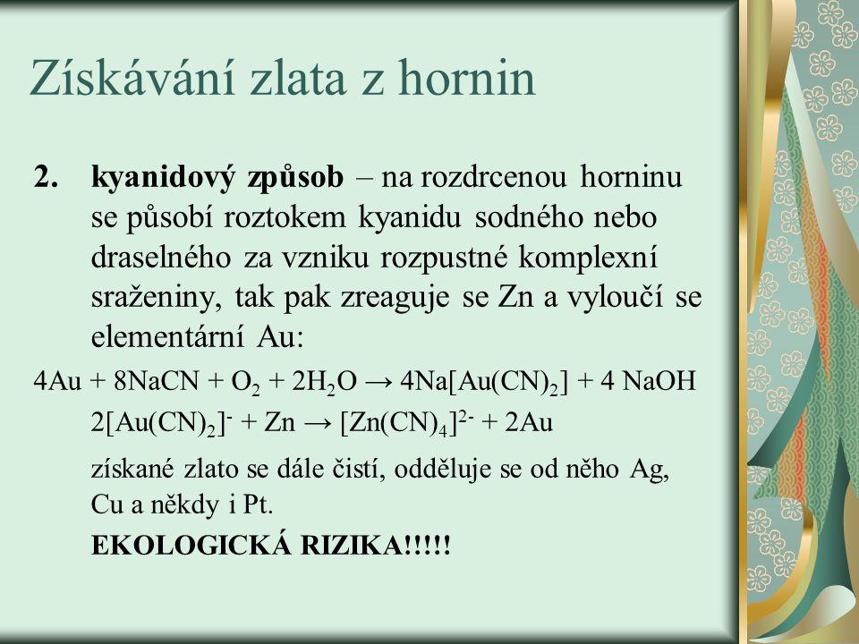 Získávání zlata z hornin 2.kyanidový způsob – na rozdrcenou horninu se působí roztokem kyanidu sodného nebo draselného za vzniku rozpustné komplexní sraženiny, tak pak zreaguje se Zn a vyloučí se elementární Au: 4Au + 8NaCN + O 2 + 2H 2 O → 4Na[Au(CN) 2 ] + 4 NaOH 2[Au(CN) 2 ] - + Zn → [Zn(CN) 4 ] 2- + 2Au získané zlato se dále čistí, odděluje se od něho Ag, Cu a někdy i Pt.