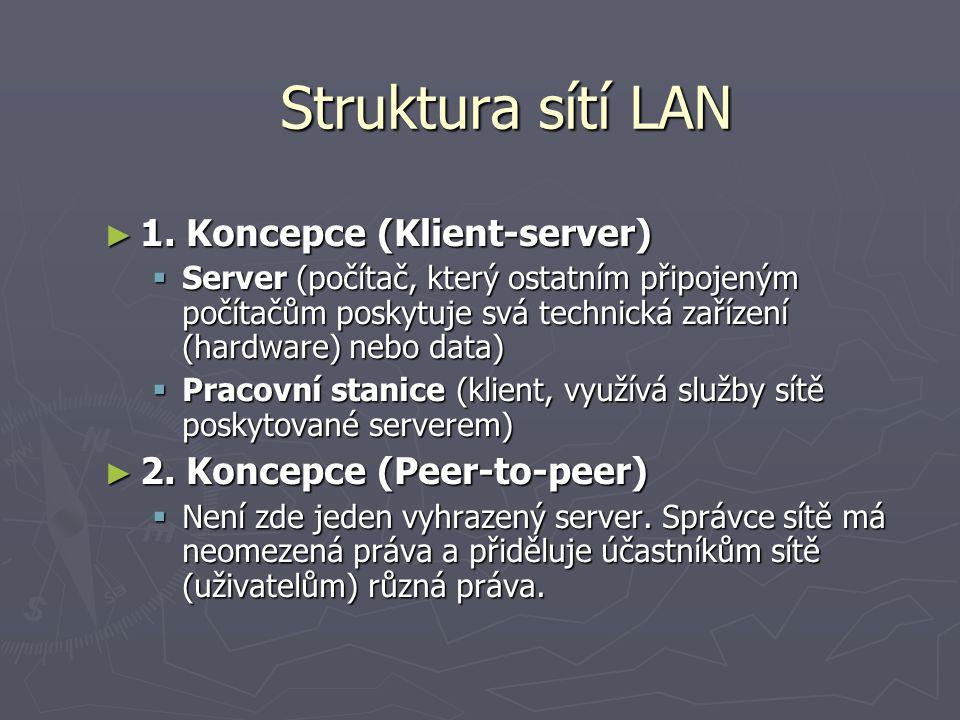 Struktura sítí LAN ► 1. Koncepce (Klient-server)  Server (počítač, který ostatním připojeným počítačům poskytuje svá technická zařízení (hardware) ne