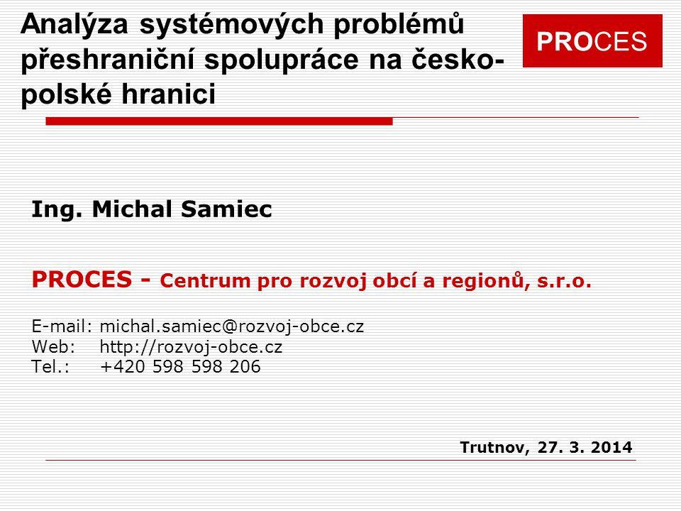 PROCES Analýza systémových problémů přeshraniční spolupráce Cíl projektu: Systematizace problémů a bariér přeshraniční spolupráce na česko-polské hranici v oblastech: I.Administrace projektů, fond mikroprojektů II.