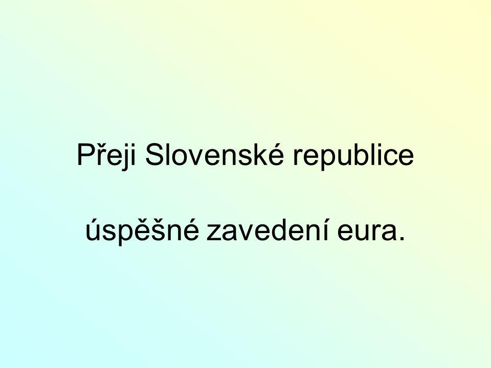 Přeji Slovenské republice úspěšné zavedení eura.
