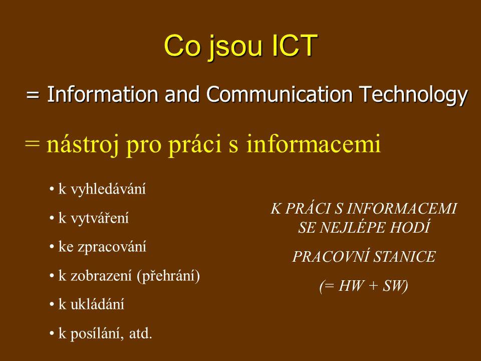 Co jsou ICT = Information and Communication Technology = nástroj pro práci s informacemi k vyhledávání k vytváření ke zpracování k zobrazení (přehrání) k ukládání k posílání, atd.