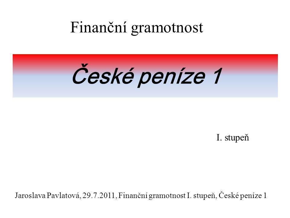 České peníze 1 Finanční gramotnost I.stupeň Jaroslava Pavlatová, 29.7.2011, Finanční gramotnost I.