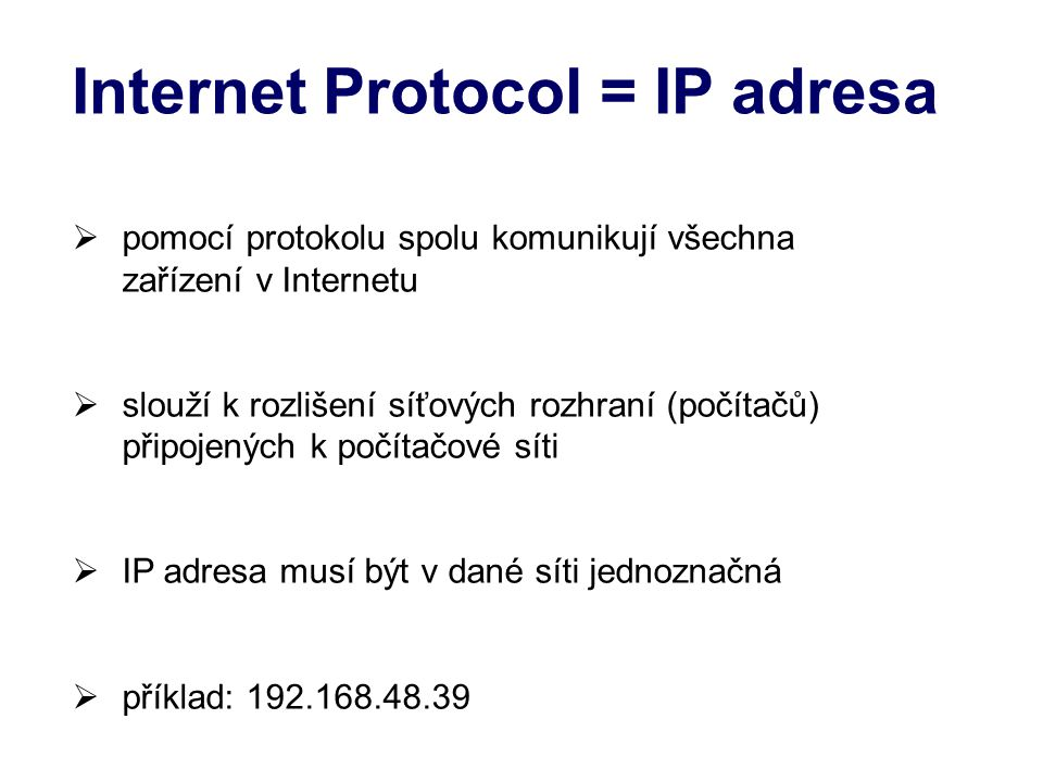 Internet Protocol = IP adresa  pomocí protokolu spolu komunikují všechna zařízení v Internetu  slouží k rozlišení síťových rozhraní (počítačů) připojených k počítačové síti  IP adresa musí být v dané síti jednoznačná  příklad: 192.168.48.39