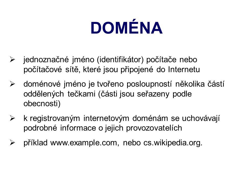 DOMÉNA  jednoznačné jméno (identifikátor) počítače nebo počítačové sítě, které jsou připojené do Internetu  doménové jméno je tvořeno posloupností několika částí oddělených tečkami (části jsou seřazeny podle obecnosti)  k registrovaným internetovým doménám se uchovávají podrobné informace o jejich provozovatelích  příklad www.example.com, nebo cs.wikipedia.org.