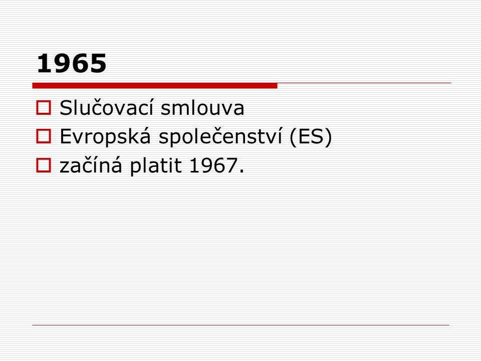 1965  Slučovací smlouva  Evropská společenství (ES)  začíná platit 1967.
