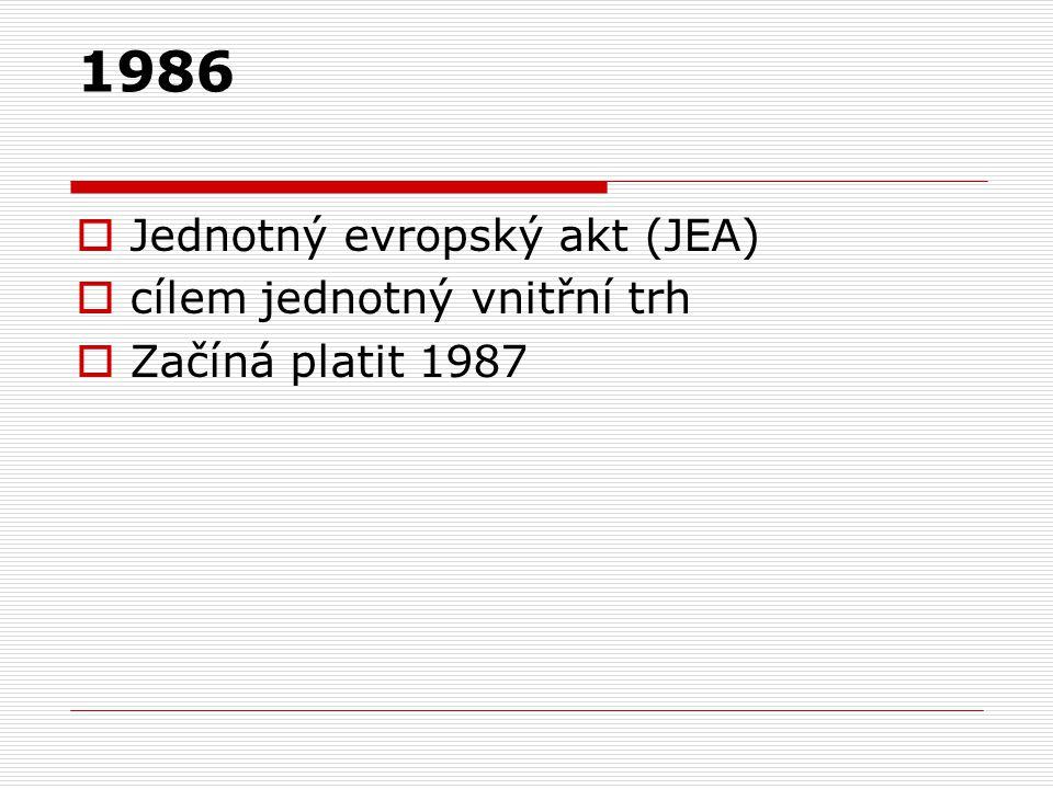 1986  Jednotný evropský akt (JEA)  cílem jednotný vnitřní trh  Začíná platit 1987