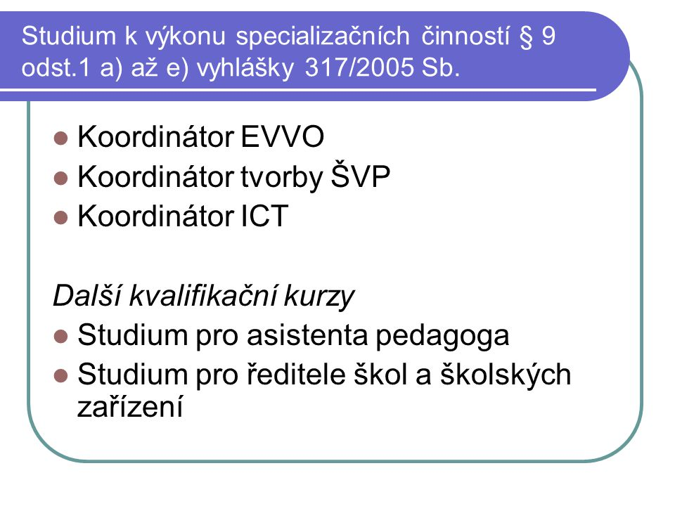 Studium k výkonu specializačních činností § 9 odst.1 a) až e) vyhlášky 317/2005 Sb. Koordinátor EVVO Koordinátor tvorby ŠVP Koordinátor ICT Další kval