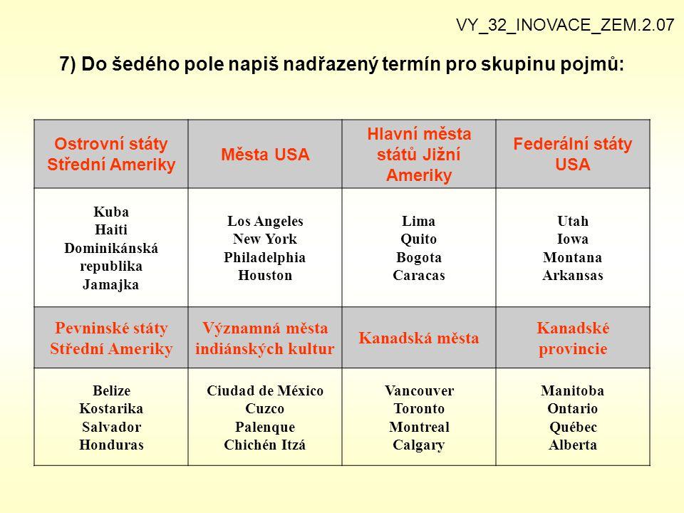 7) Do šedého pole napiš nadřazený termín pro skupinu pojmů: VY_32_INOVACE_ZEM.2.07 Ostrovní státy Střední Ameriky Města USA Hlavní města států Jižní A