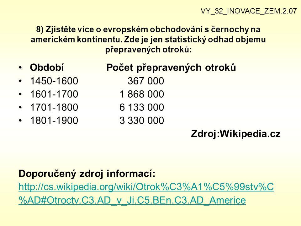 8) Zjistěte více o evropském obchodování s černochy na americkém kontinentu. Zde je jen statistický odhad objemu přepravených otroků: Období Počet pře