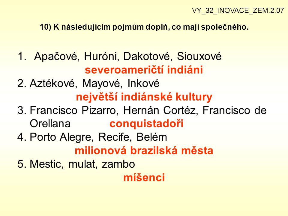 10) K následujícím pojmům doplň, co mají společného. 1.Apačové, Huróni, Dakotové, Siouxové severoameričtí indiáni 2. Aztékové, Mayové, Inkové největší