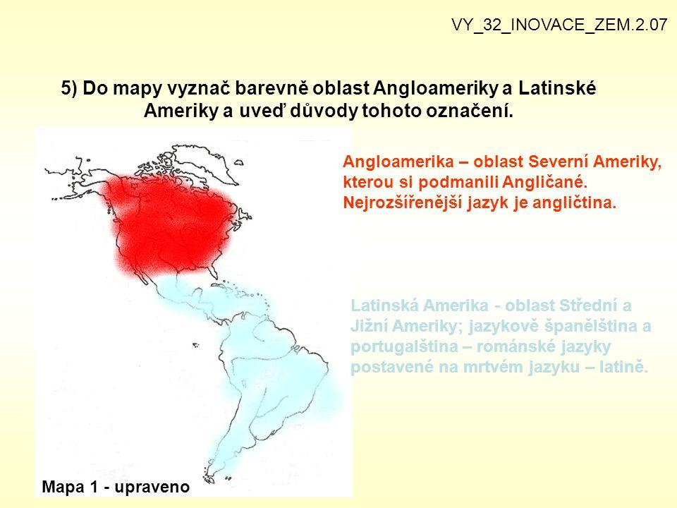 5) Do mapy vyznač barevně oblast Angloameriky a Latinské Ameriky a uveď důvody tohoto označení. VY_32_INOVACE_ZEM.2.07 Mapa 1 - upraveno Angloamerika