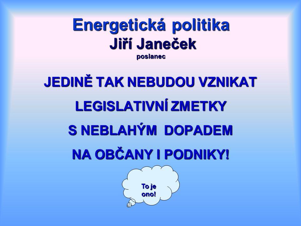 Energetická politika Jiří Janeček poslanec JEDINĚ TAK NEBUDOU VZNIKAT LEGISLATIVNÍ ZMETKY S NEBLAHÝM DOPADEM NA OBČANY I PODNIKY.