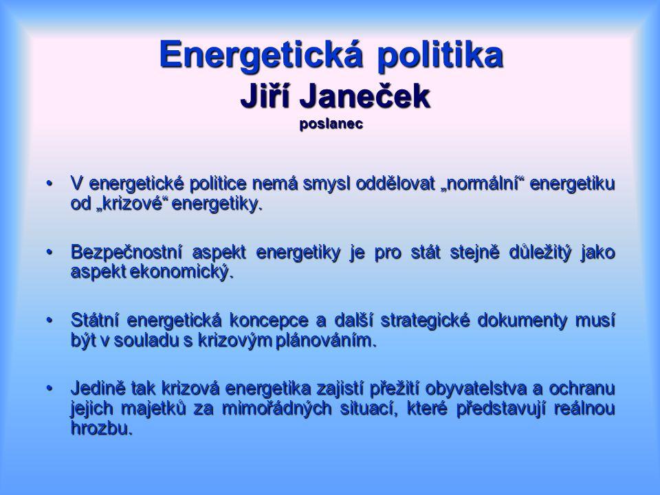 """Energetická politika Jiří Janeček poslanec V energetické politice nemá smysl oddělovat """"normální energetiku od """"krizové energetiky.V energetické politice nemá smysl oddělovat """"normální energetiku od """"krizové energetiky."""