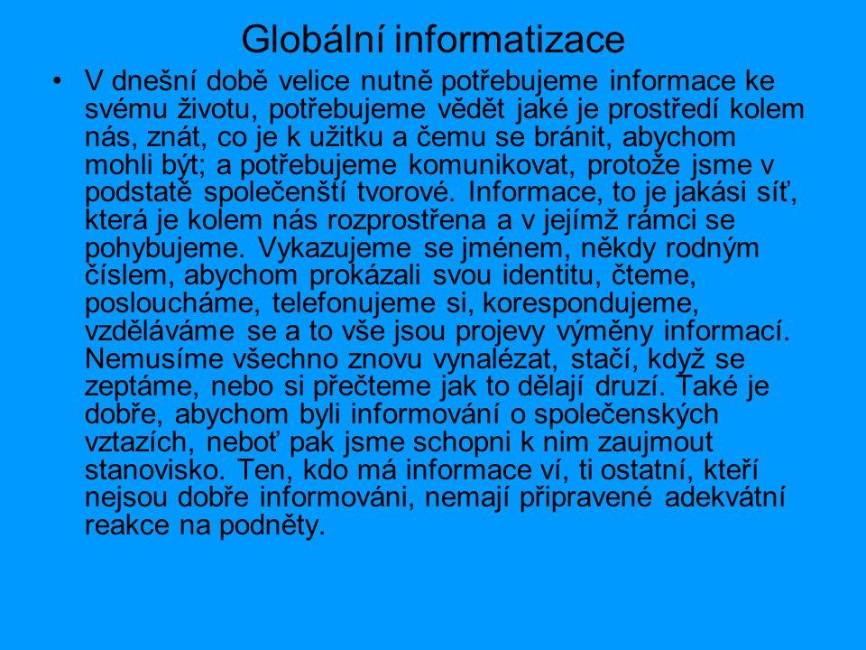 Globální informatizace V dnešní době velice nutně potřebujeme informace ke svému životu, potřebujeme vědět jaké je prostředí kolem nás, znát, co je k