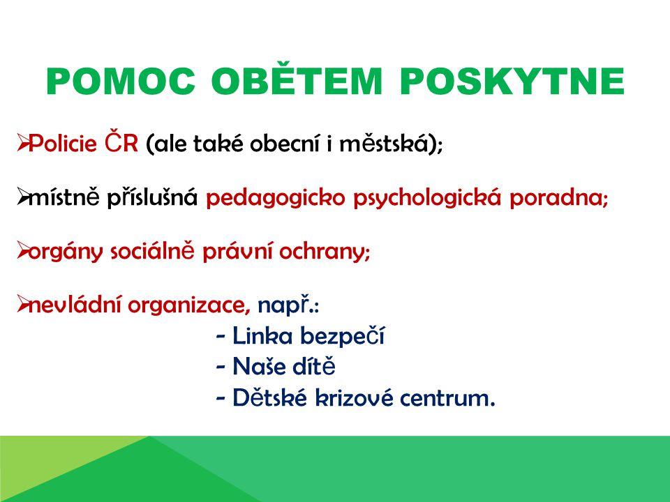 POMOC OBĚTEM POSKYTNE  Policie Č R (ale také obecní i m ě stská);  místn ě p ř íslušná pedagogicko psychologická poradna;  orgány sociáln ě právní
