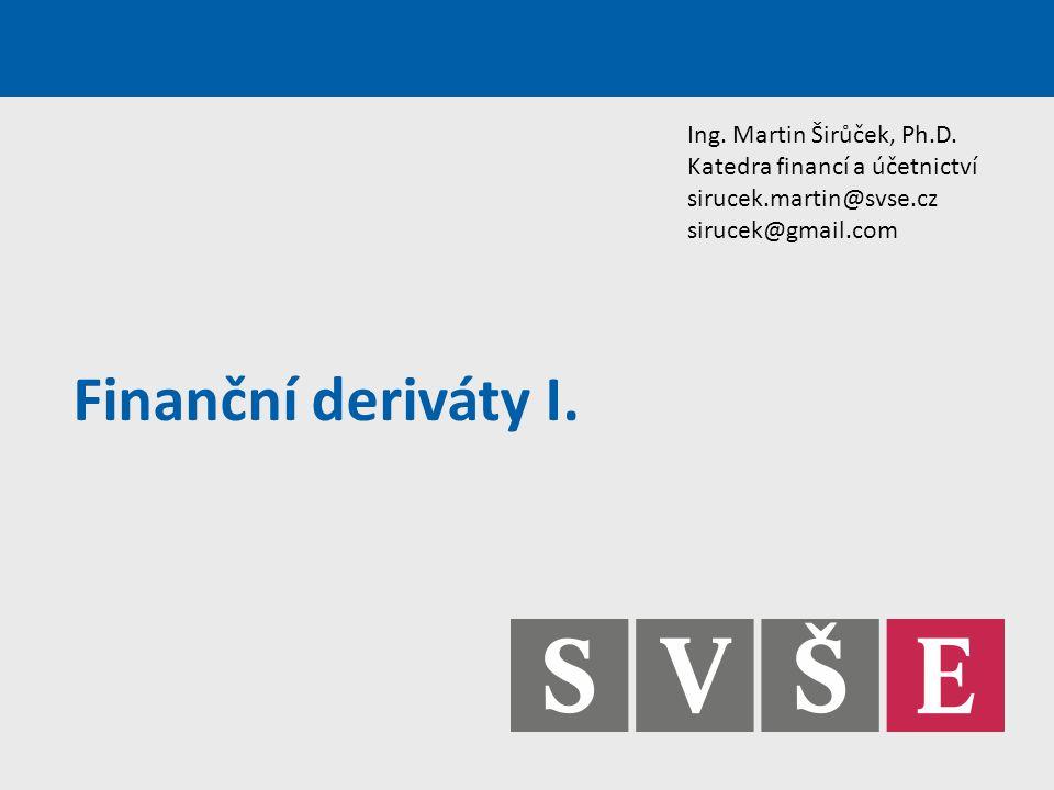 Finanční deriváty I. Ing. Martin Širůček, Ph.D. Katedra financí a účetnictví sirucek.martin@svse.cz sirucek@gmail.com