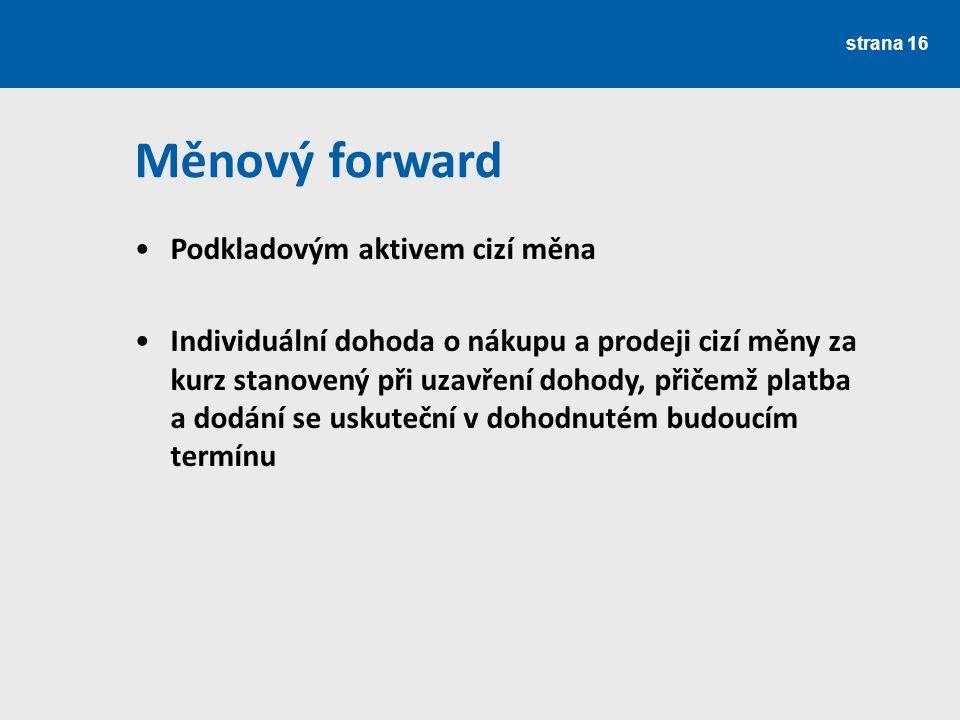 strana 16 Měnový forward Podkladovým aktivem cizí měna Individuální dohoda o nákupu a prodeji cizí měny za kurz stanovený při uzavření dohody, přičemž
