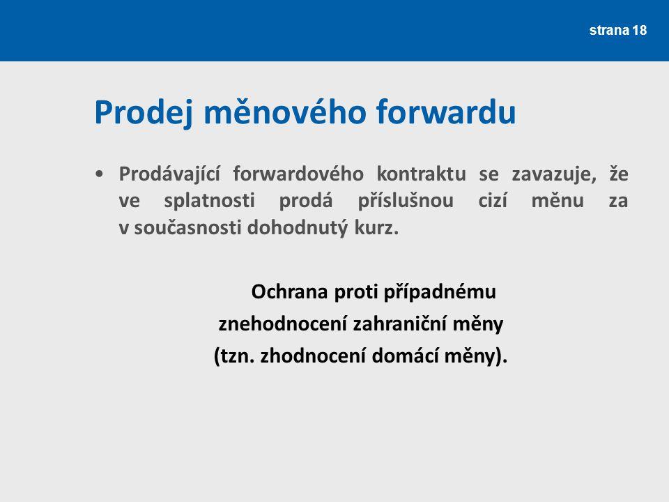 strana 18 Prodej měnového forwardu Prodávající forwardového kontraktu se zavazuje, že ve splatnosti prodá příslušnou cizí měnu za v současnosti dohodn