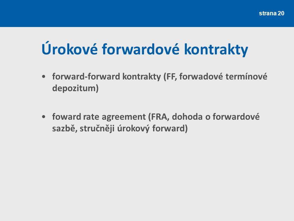 strana 20 Úrokové forwardové kontrakty forward-forward kontrakty (FF, forwadové termínové depozitum) foward rate agreement (FRA, dohoda o forwardové s