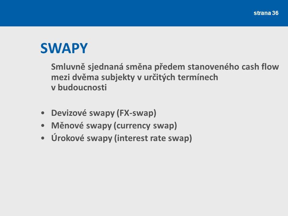 strana 36 Smluvně sjednaná směna předem stanoveného cash flow mezi dvěma subjekty v určitých termínech v budoucnosti Devizové swapy (FX-swap) Měnové s