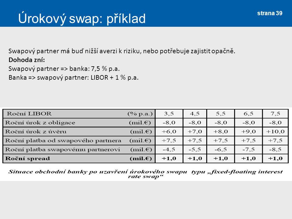 strana 39 Úrokový swap: příklad Swapový partner má buď nižší averzi k riziku, nebo potřebuje zajistit opačně. Dohoda zní: Swapový partner => banka: 7,