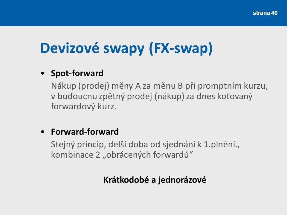 strana 40 Devizové swapy (FX-swap) Spot-forward Nákup (prodej) měny A za měnu B při promptním kurzu, v budoucnu zpětný prodej (nákup) za dnes kotovaný